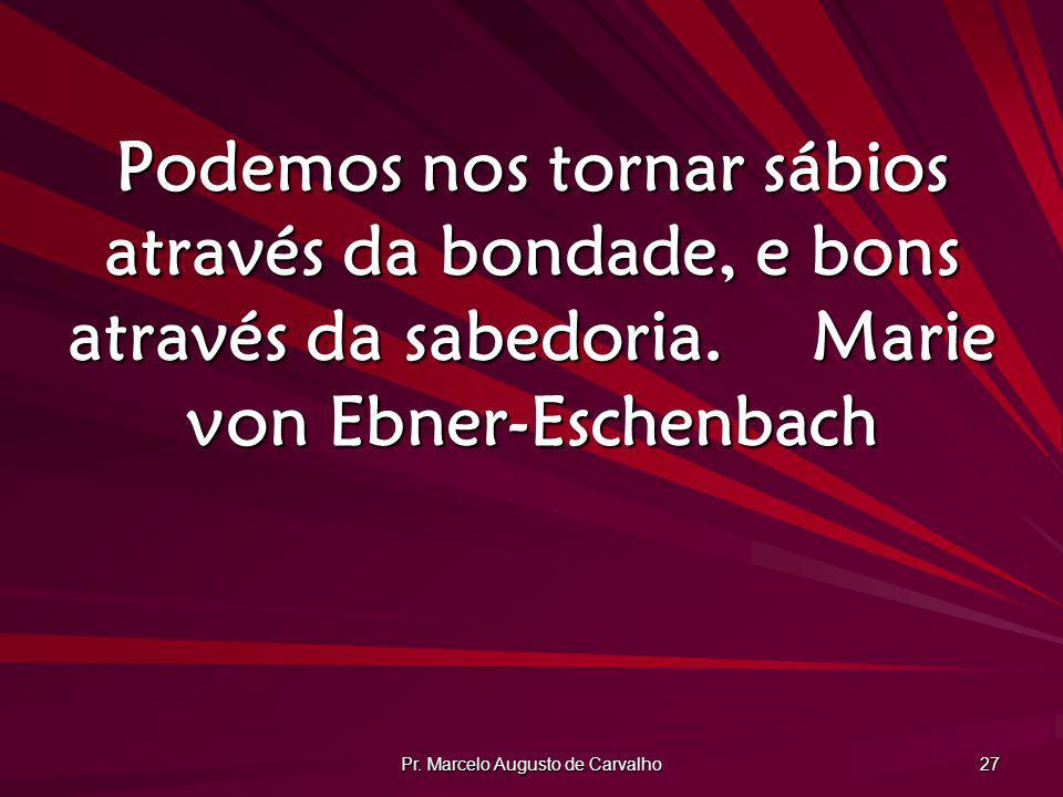 Pr. Marcelo Augusto de Carvalho 27 Podemos nos tornar sábios através da bondade, e bons através da sabedoria.Marie von Ebner-Eschenbach