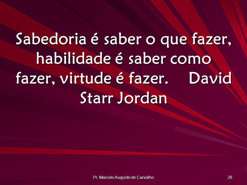 Pr. Marcelo Augusto de Carvalho 28 Sabedoria é saber o que fazer, habilidade é saber como fazer, virtude é fazer.David Starr Jordan