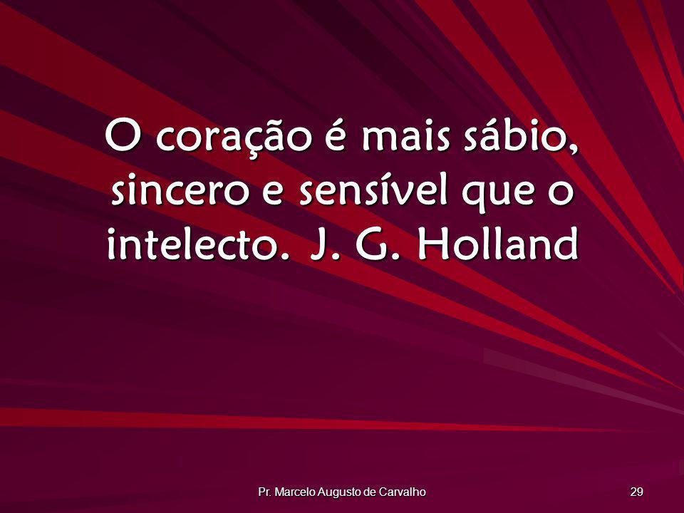 Pr. Marcelo Augusto de Carvalho 29 O coração é mais sábio, sincero e sensível que o intelecto.J. G. Holland