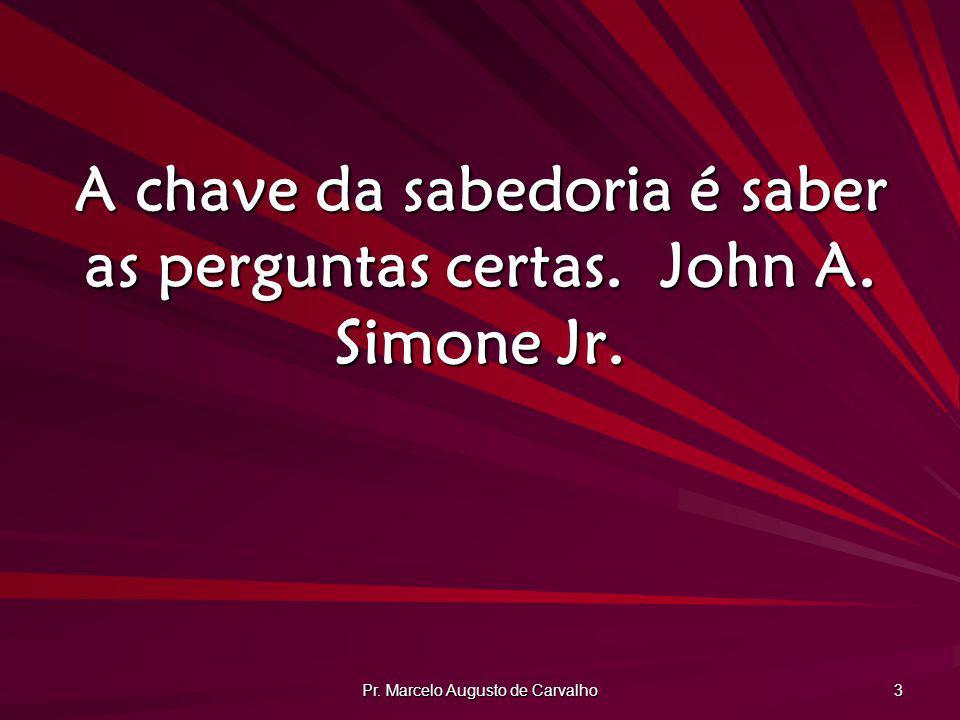 Pr. Marcelo Augusto de Carvalho 3 A chave da sabedoria é saber as perguntas certas.John A. Simone Jr.
