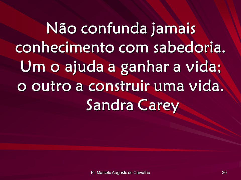 Pr. Marcelo Augusto de Carvalho 30 Não confunda jamais conhecimento com sabedoria. Um o ajuda a ganhar a vida; o outro a construir uma vida. Sandra Ca