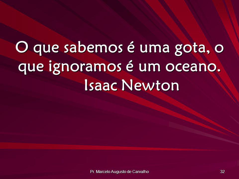 Pr. Marcelo Augusto de Carvalho 32 O que sabemos é uma gota, o que ignoramos é um oceano. Isaac Newton