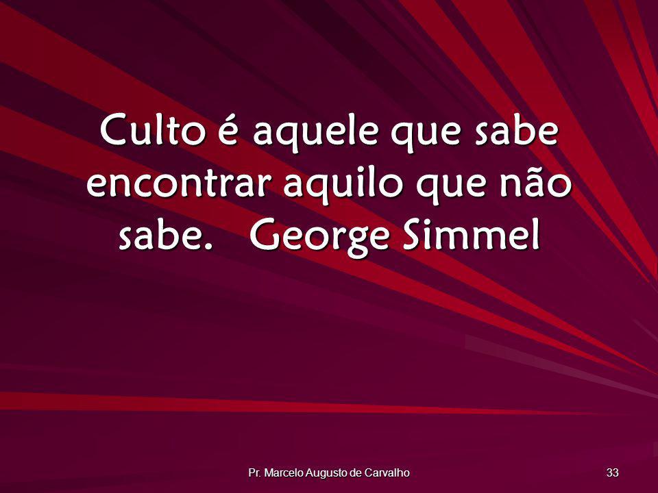 Pr. Marcelo Augusto de Carvalho 33 Culto é aquele que sabe encontrar aquilo que não sabe.George Simmel