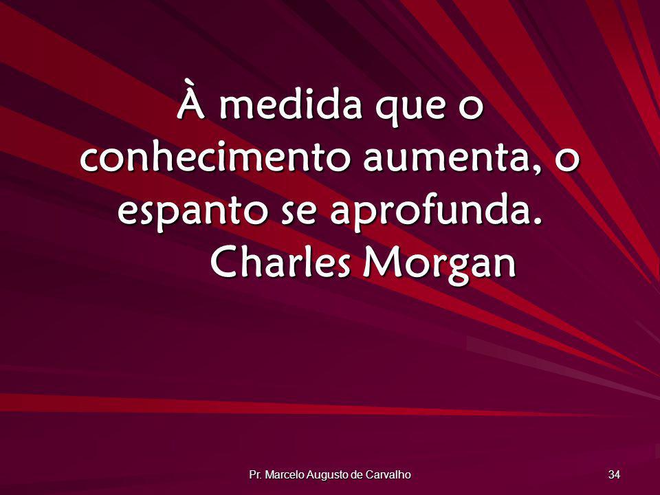 Pr. Marcelo Augusto de Carvalho 34 À medida que o conhecimento aumenta, o espanto se aprofunda. Charles Morgan