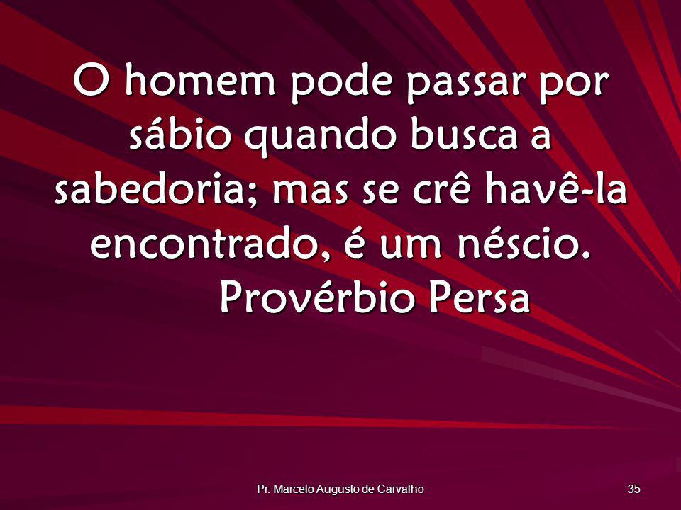 Pr. Marcelo Augusto de Carvalho 35 O homem pode passar por sábio quando busca a sabedoria; mas se crê havê-la encontrado, é um néscio. Provérbio Persa