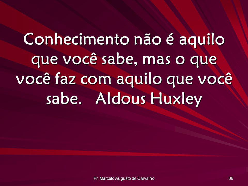 Pr. Marcelo Augusto de Carvalho 36 Conhecimento não é aquilo que você sabe, mas o que você faz com aquilo que você sabe.Aldous Huxley