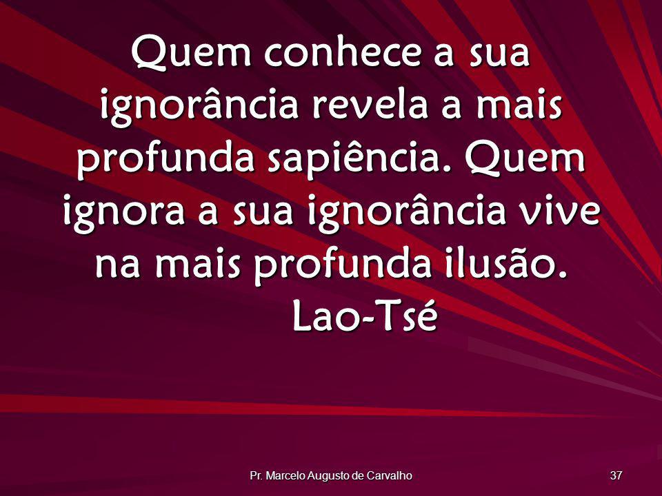 Pr. Marcelo Augusto de Carvalho 37 Quem conhece a sua ignorância revela a mais profunda sapiência. Quem ignora a sua ignorância vive na mais profunda