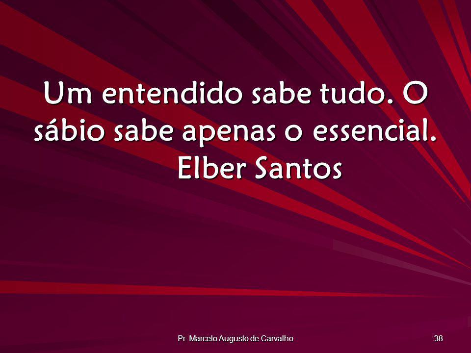 Pr. Marcelo Augusto de Carvalho 38 Um entendido sabe tudo. O sábio sabe apenas o essencial. Elber Santos