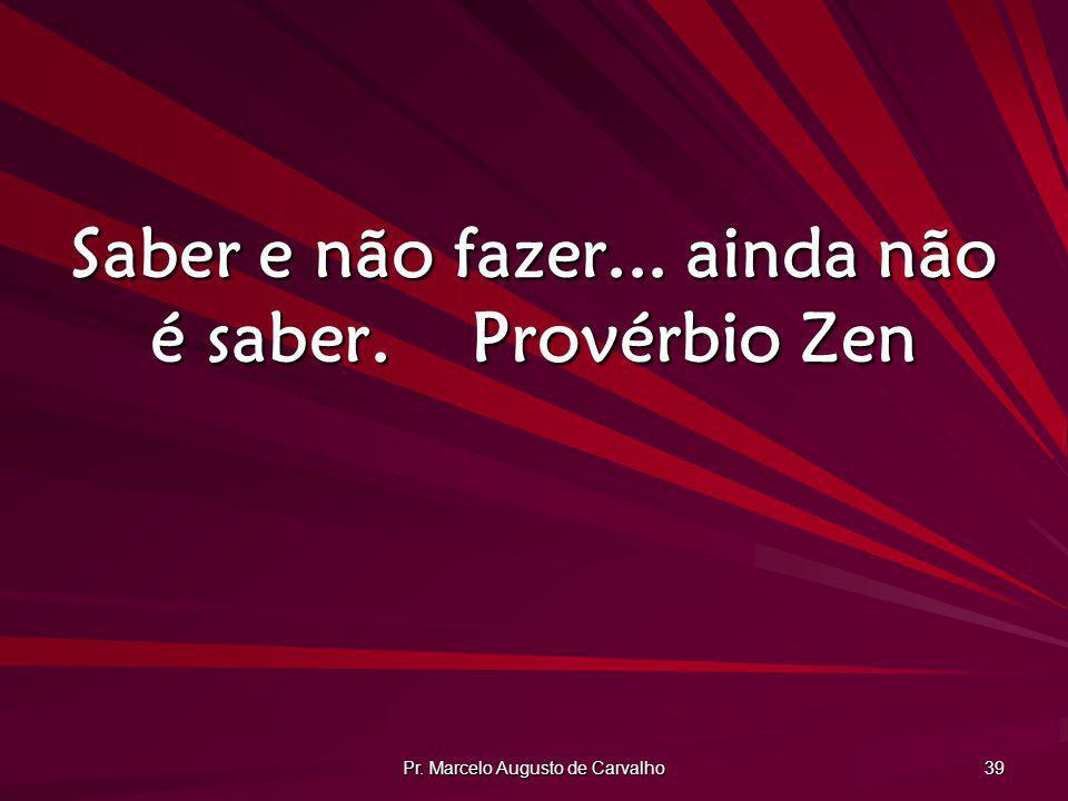 Pr. Marcelo Augusto de Carvalho 39 Saber e não fazer... ainda não é saber.Provérbio Zen