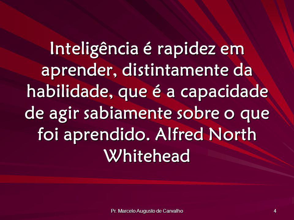 Pr. Marcelo Augusto de Carvalho 4 Inteligência é rapidez em aprender, distintamente da habilidade, que é a capacidade de agir sabiamente sobre o que f
