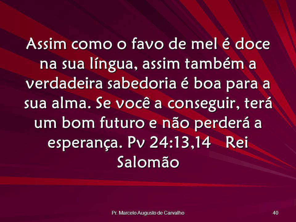 Pr. Marcelo Augusto de Carvalho 40 Assim como o favo de mel é doce na sua língua, assim também a verdadeira sabedoria é boa para a sua alma. Se você a