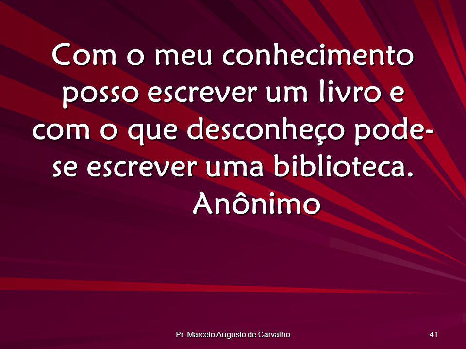 Pr. Marcelo Augusto de Carvalho 41 Com o meu conhecimento posso escrever um livro e com o que desconheço pode- se escrever uma biblioteca. Anônimo