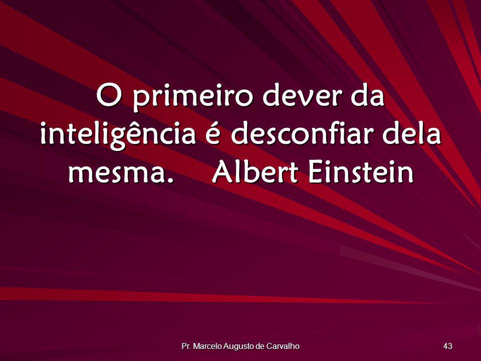 Pr. Marcelo Augusto de Carvalho 43 O primeiro dever da inteligência é desconfiar dela mesma.Albert Einstein