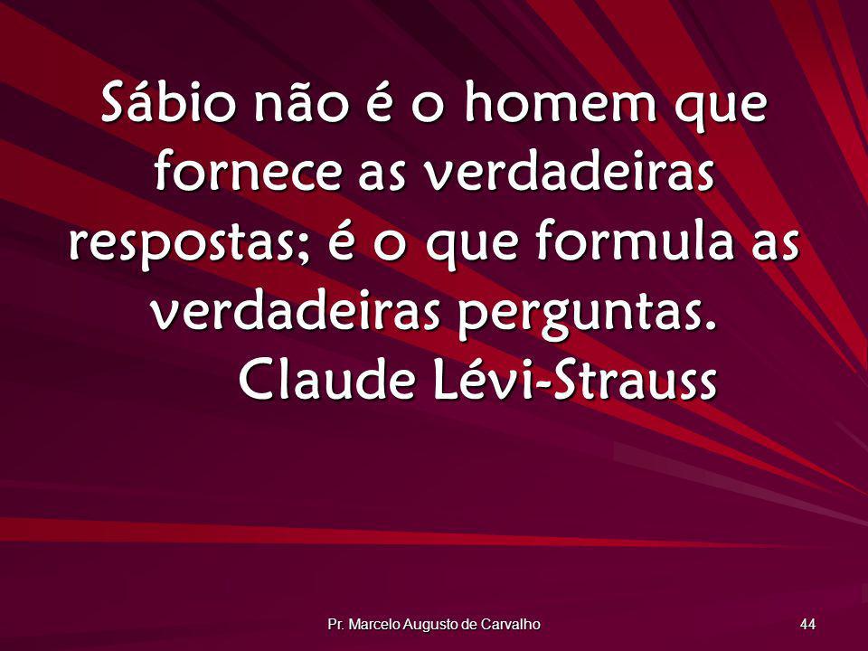 Pr. Marcelo Augusto de Carvalho 44 Sábio não é o homem que fornece as verdadeiras respostas; é o que formula as verdadeiras perguntas. Claude Lévi-Str