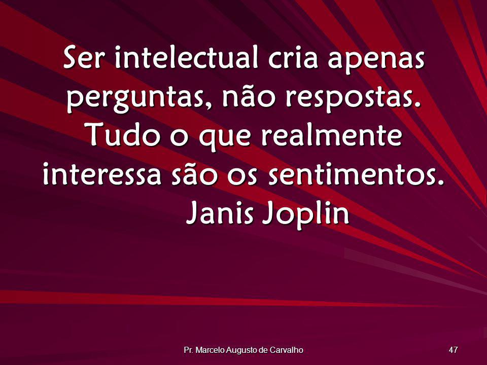 Pr. Marcelo Augusto de Carvalho 47 Ser intelectual cria apenas perguntas, não respostas. Tudo o que realmente interessa são os sentimentos. Janis Jopl