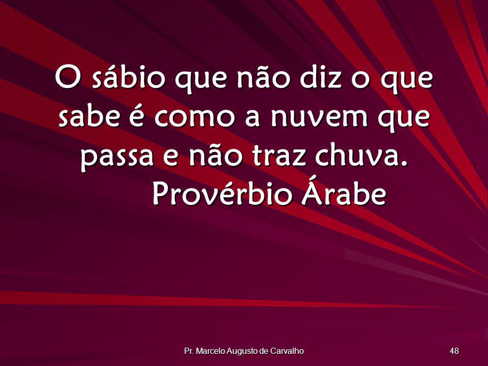 Pr. Marcelo Augusto de Carvalho 48 O sábio que não diz o que sabe é como a nuvem que passa e não traz chuva. Provérbio Árabe