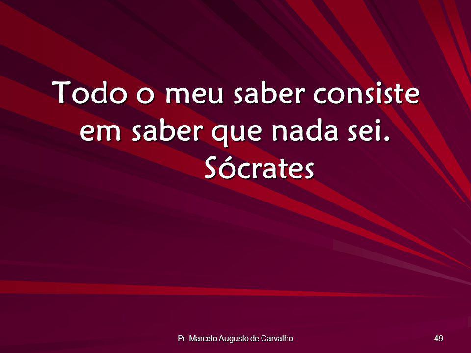 Pr. Marcelo Augusto de Carvalho 49 Todo o meu saber consiste em saber que nada sei. Sócrates