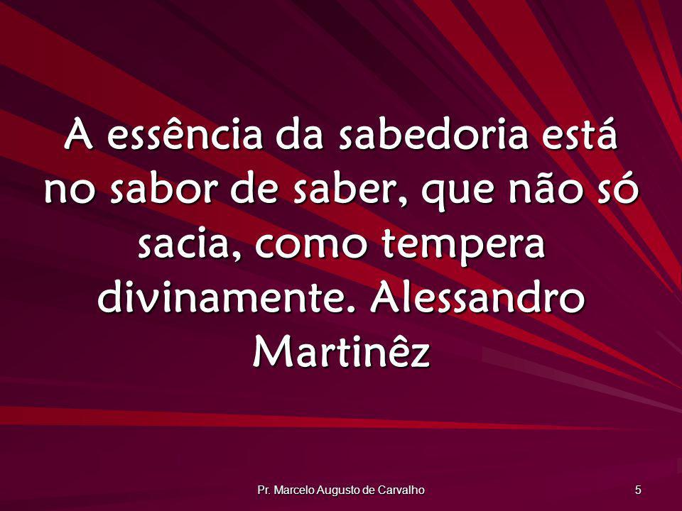 Pr. Marcelo Augusto de Carvalho 5 A essência da sabedoria está no sabor de saber, que não só sacia, como tempera divinamente.Alessandro Martinêz