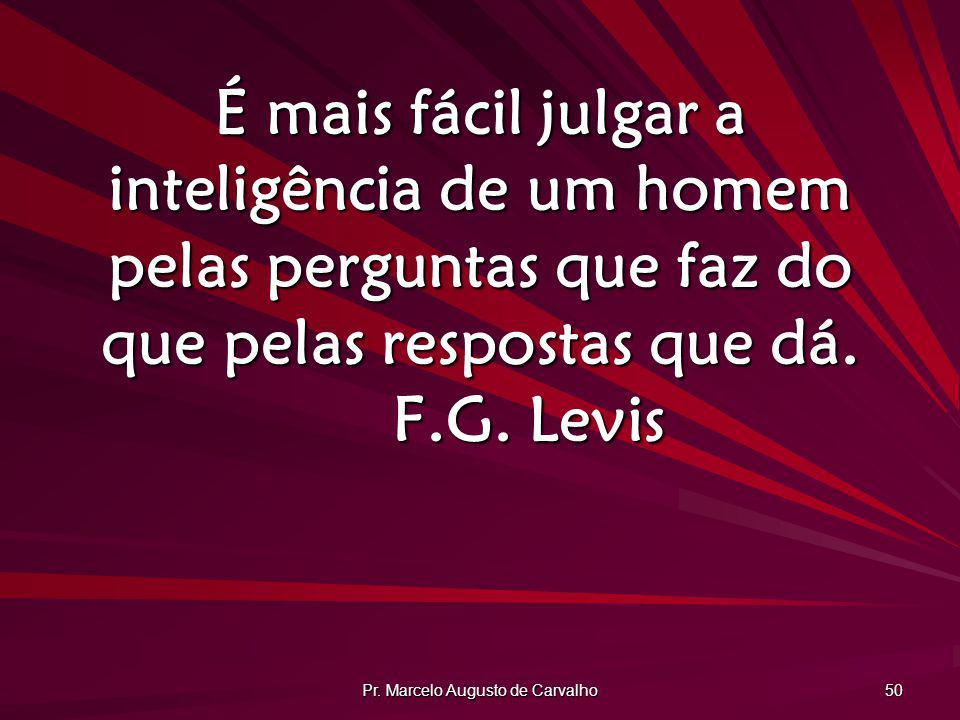 Pr. Marcelo Augusto de Carvalho 50 É mais fácil julgar a inteligência de um homem pelas perguntas que faz do que pelas respostas que dá. F.G. Levis