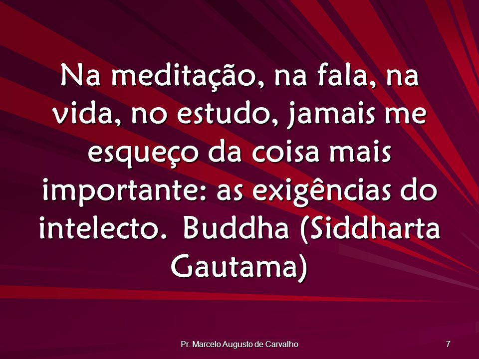 Pr. Marcelo Augusto de Carvalho 7 Na meditação, na fala, na vida, no estudo, jamais me esqueço da coisa mais importante: as exigências do intelecto.Bu