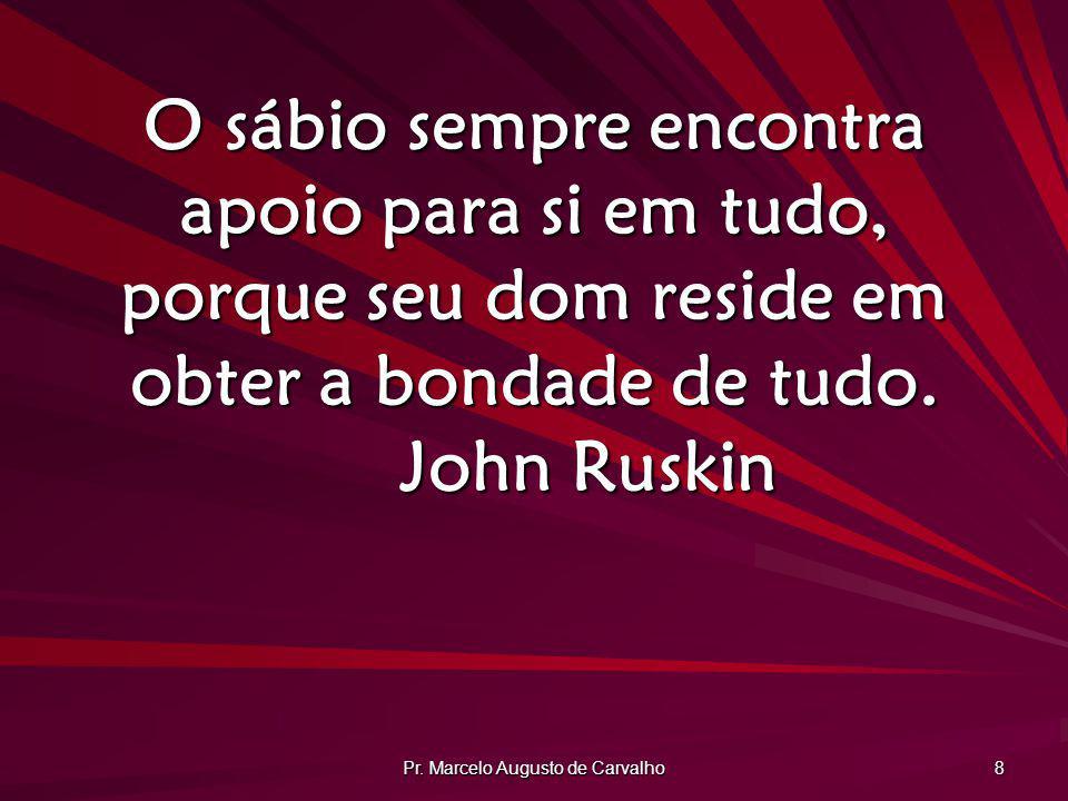 Pr. Marcelo Augusto de Carvalho 8 O sábio sempre encontra apoio para si em tudo, porque seu dom reside em obter a bondade de tudo. John Ruskin