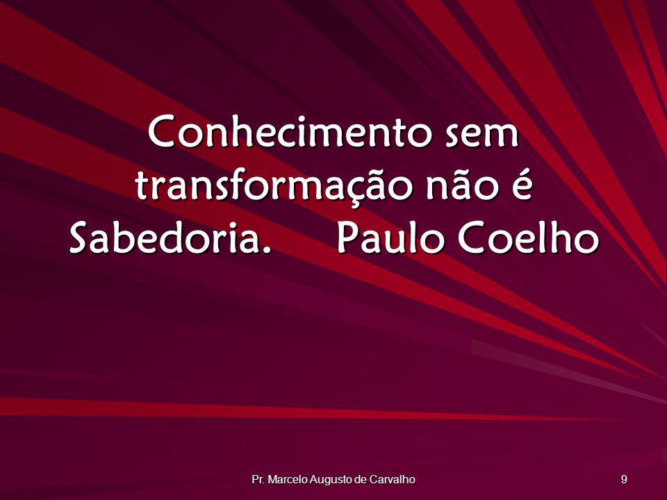 Pr.Marcelo Augusto de Carvalho 30 Não confunda jamais conhecimento com sabedoria.
