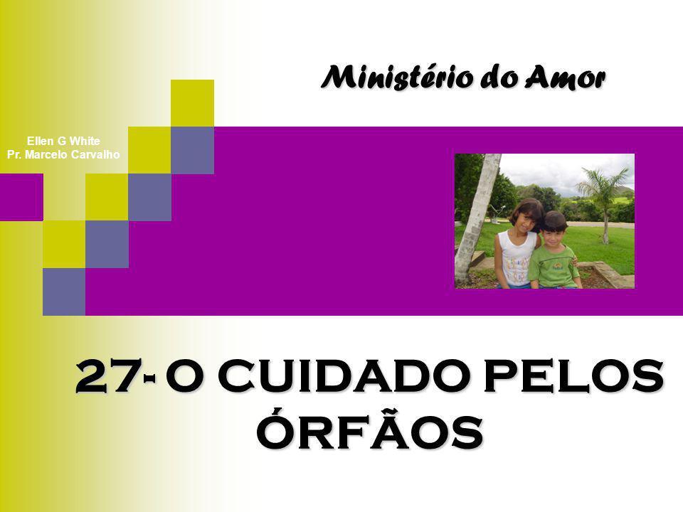 27- O CUIDADO PELOS ÓRFÃOS Ministério do Amor Ellen G White Pr. Marcelo Carvalho