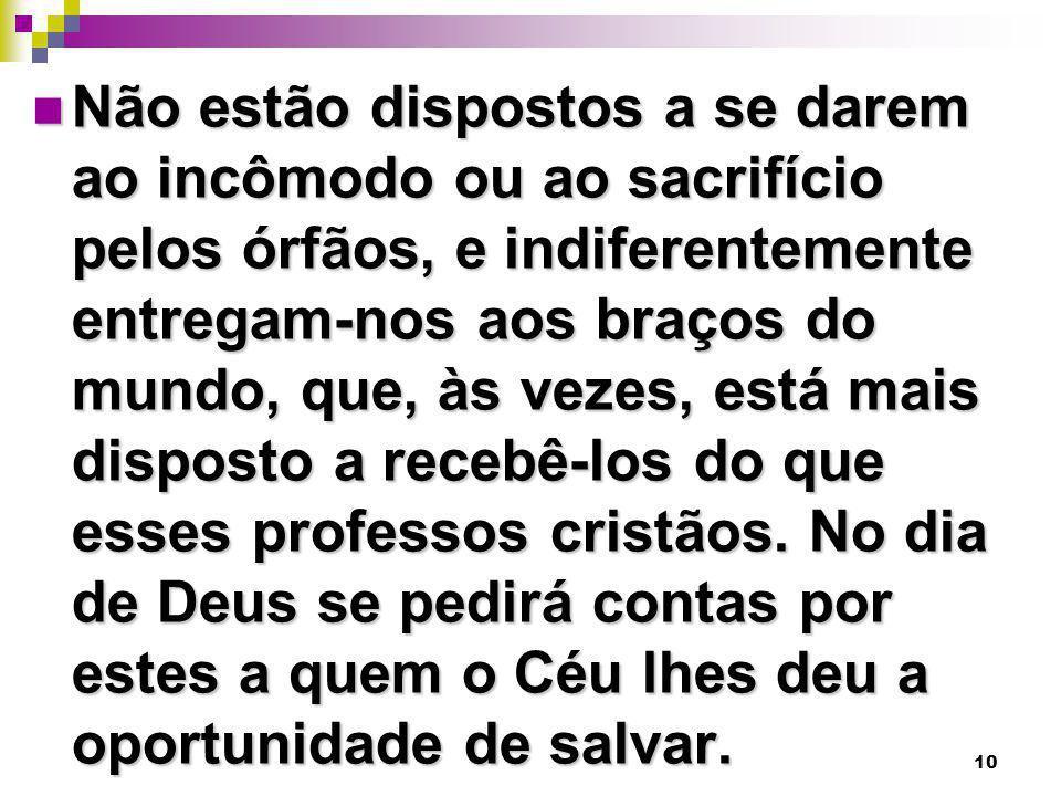 10 Não estão dispostos a se darem ao incômodo ou ao sacrifício pelos órfãos, e indiferentemente entregam-nos aos braços do mundo, que, às vezes, está