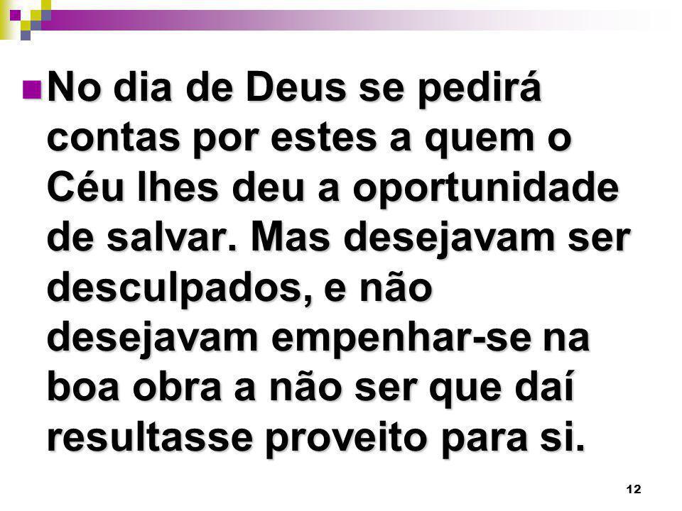 12 No dia de Deus se pedirá contas por estes a quem o Céu lhes deu a oportunidade de salvar. Mas desejavam ser desculpados, e não desejavam empenhar-s