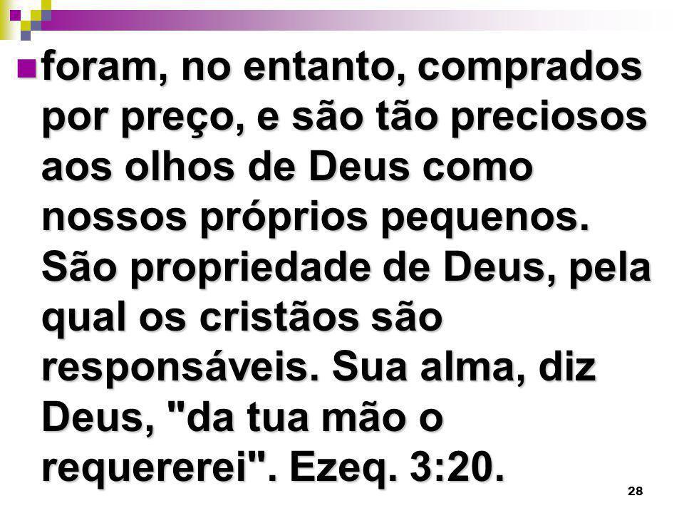 28 foram, no entanto, comprados por preço, e são tão preciosos aos olhos de Deus como nossos próprios pequenos. São propriedade de Deus, pela qual os