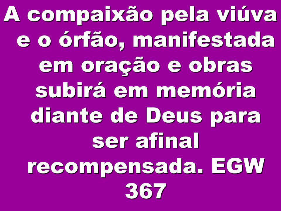 3 A compaixão pela viúva e o órfão, manifestada em oração e obras subirá em memória diante de Deus para ser afinal recompensada. EGW 367