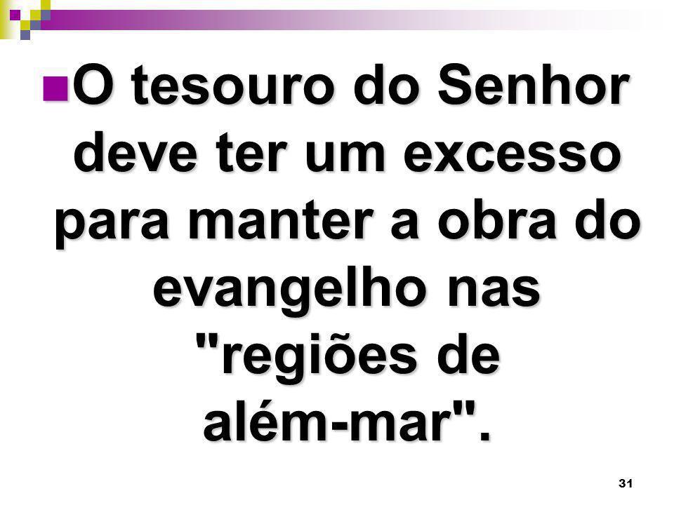 31 O tesouro do Senhor deve ter um excesso para manter a obra do evangelho nas