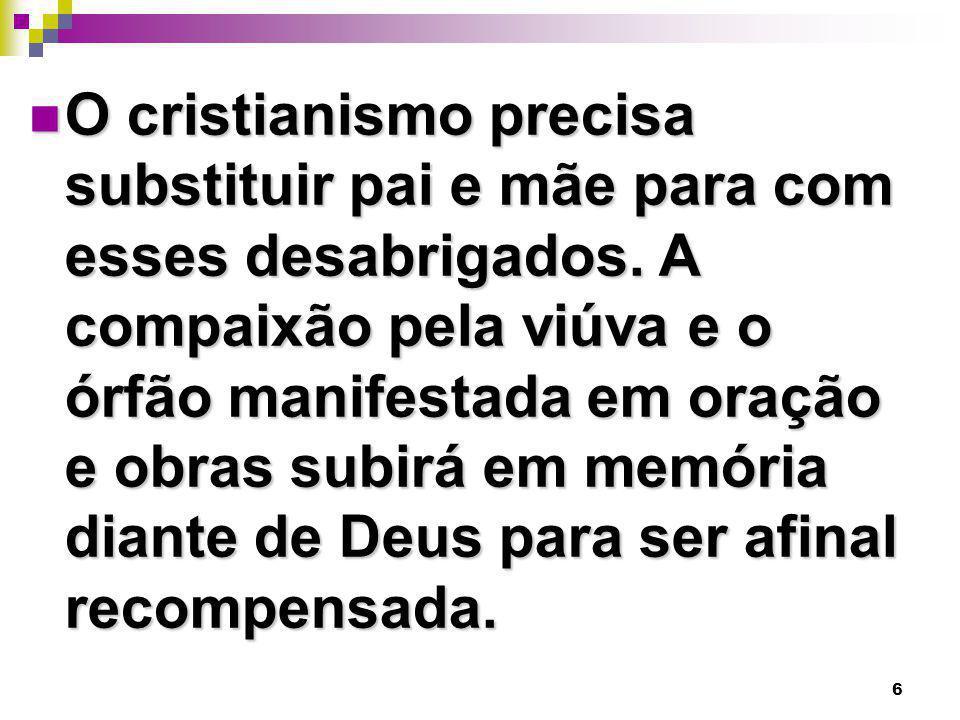 6 O cristianismo precisa substituir pai e mãe para com esses desabrigados. A compaixão pela viúva e o órfão manifestada em oração e obras subirá em me