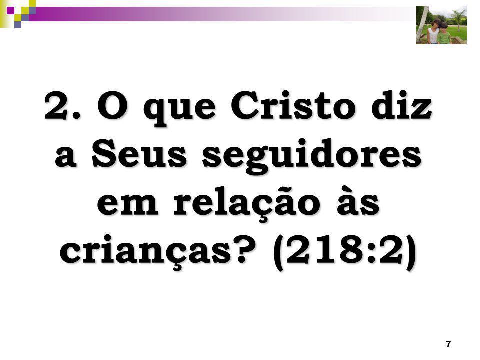 7 2. O que Cristo diz a Seus seguidores em relação às crianças? (218:2)