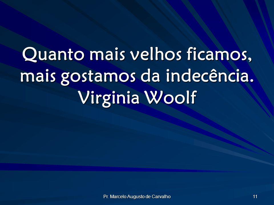 Pr. Marcelo Augusto de Carvalho 11 Quanto mais velhos ficamos, mais gostamos da indecência. Virginia Woolf