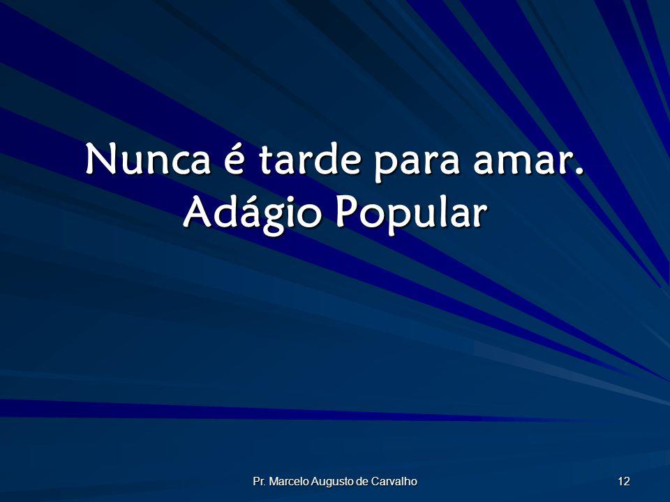 Pr. Marcelo Augusto de Carvalho 12 Nunca é tarde para amar. Adágio Popular