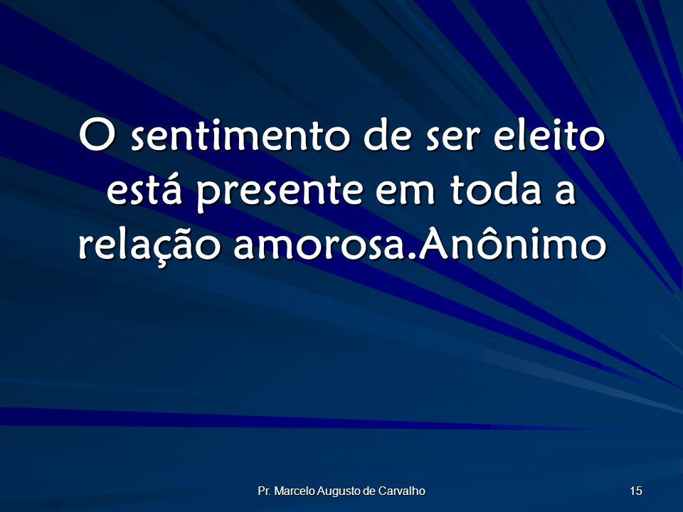 Pr. Marcelo Augusto de Carvalho 15 O sentimento de ser eleito está presente em toda a relação amorosa.Anônimo