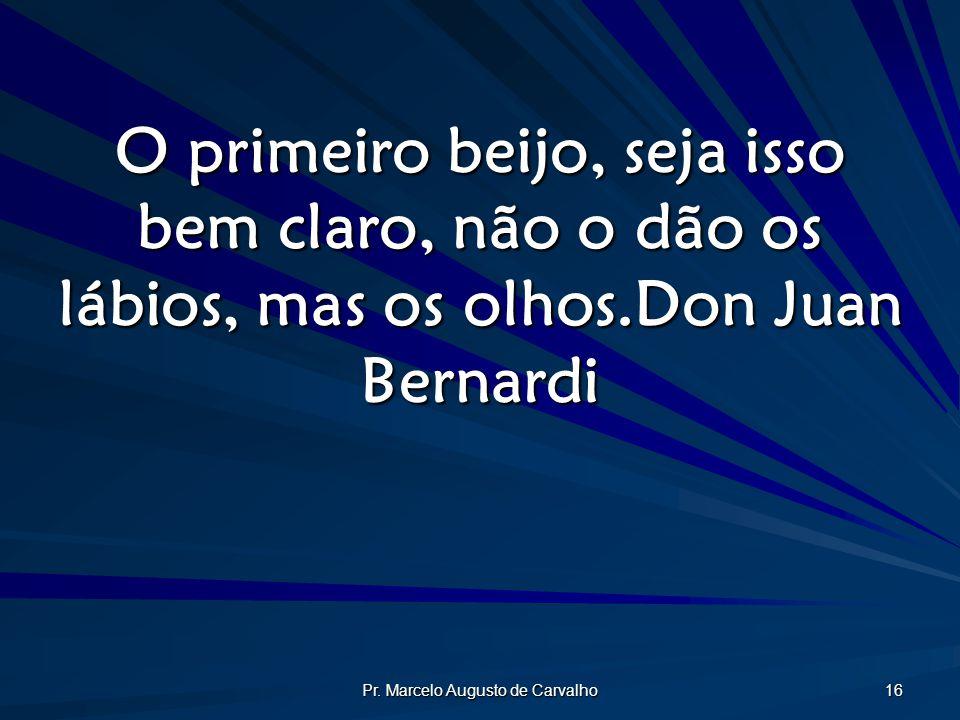Pr. Marcelo Augusto de Carvalho 16 O primeiro beijo, seja isso bem claro, não o dão os lábios, mas os olhos.Don Juan Bernardi