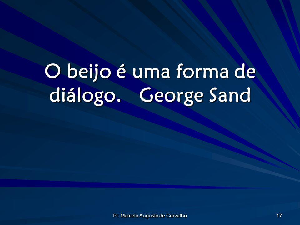 Pr. Marcelo Augusto de Carvalho 17 O beijo é uma forma de diálogo.George Sand