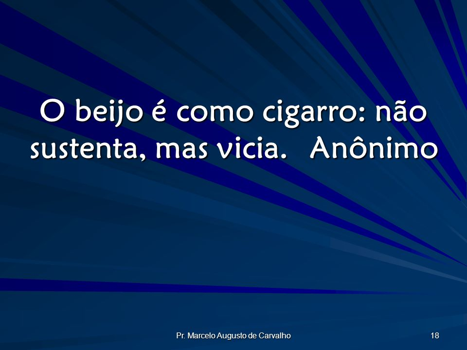 Pr. Marcelo Augusto de Carvalho 18 O beijo é como cigarro: não sustenta, mas vicia.Anônimo