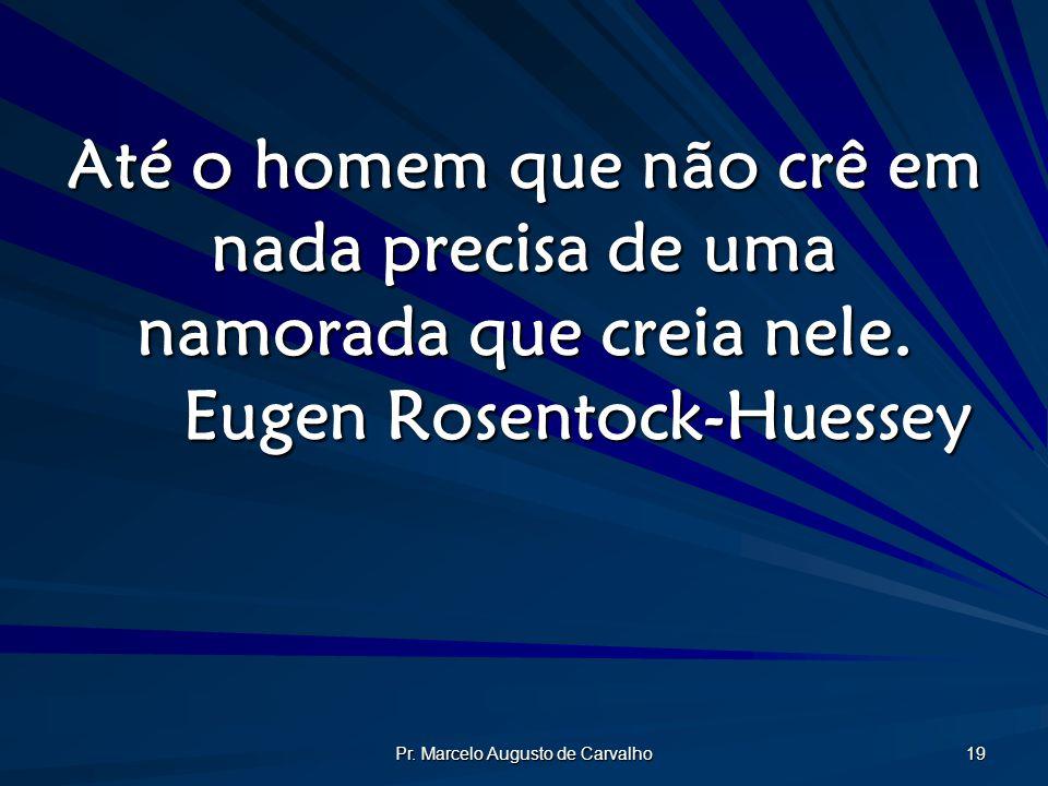 Pr. Marcelo Augusto de Carvalho 19 Até o homem que não crê em nada precisa de uma namorada que creia nele. Eugen Rosentock-Huessey