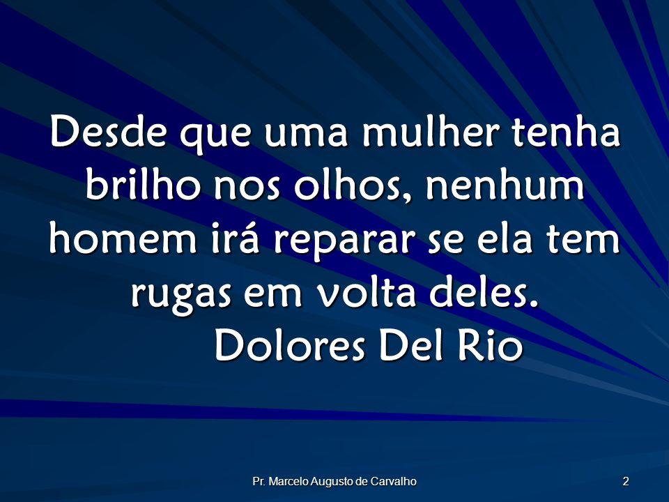 Pr. Marcelo Augusto de Carvalho 2 Desde que uma mulher tenha brilho nos olhos, nenhum homem irá reparar se ela tem rugas em volta deles. Dolores Del R