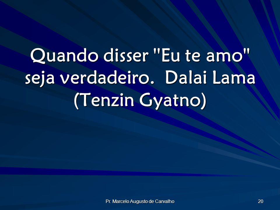 Pr. Marcelo Augusto de Carvalho 20 Quando disser ''Eu te amo'' seja verdadeiro.Dalai Lama (Tenzin Gyatno)