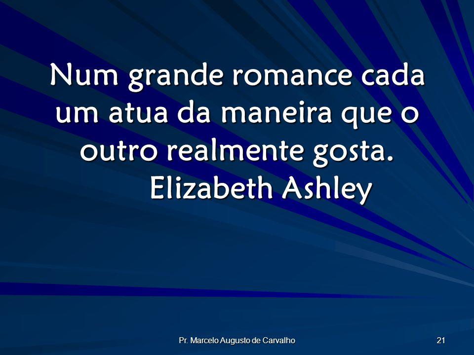 Pr. Marcelo Augusto de Carvalho 21 Num grande romance cada um atua da maneira que o outro realmente gosta. Elizabeth Ashley