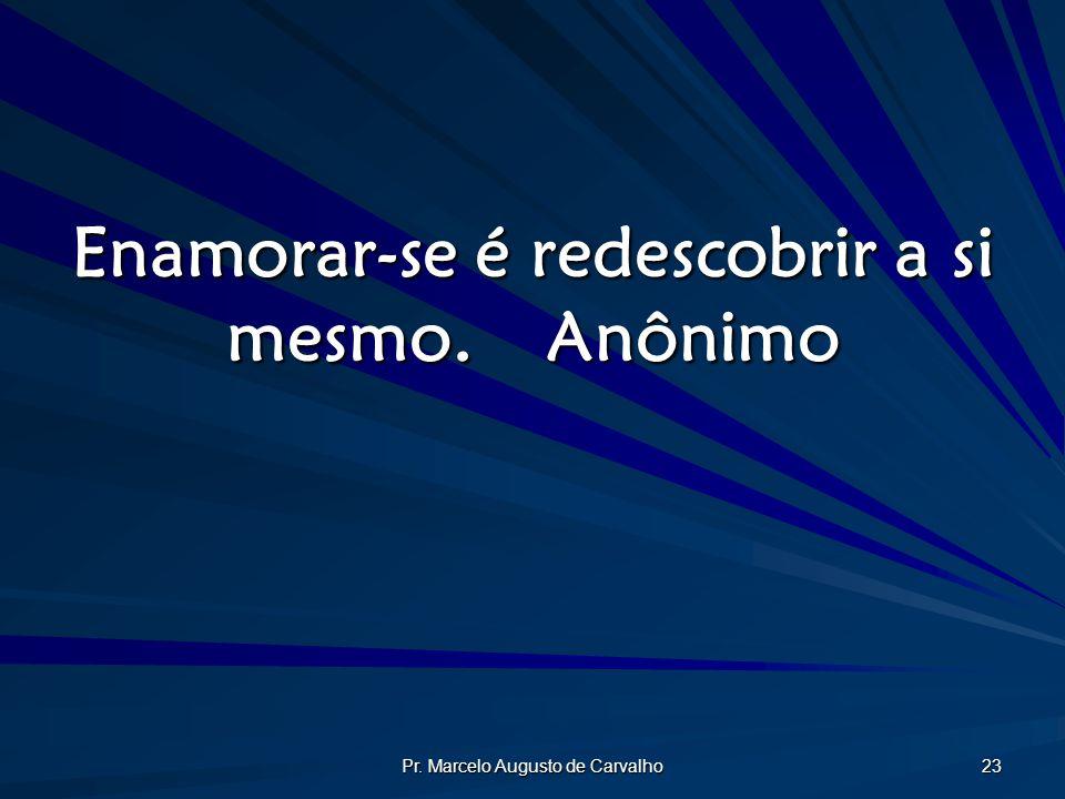 Pr. Marcelo Augusto de Carvalho 23 Enamorar-se é redescobrir a si mesmo.Anônimo