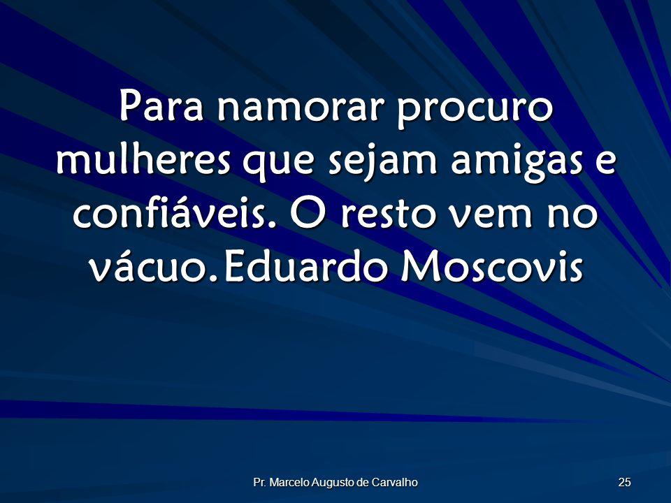 Pr. Marcelo Augusto de Carvalho 25 Para namorar procuro mulheres que sejam amigas e confiáveis. O resto vem no vácuo.Eduardo Moscovis