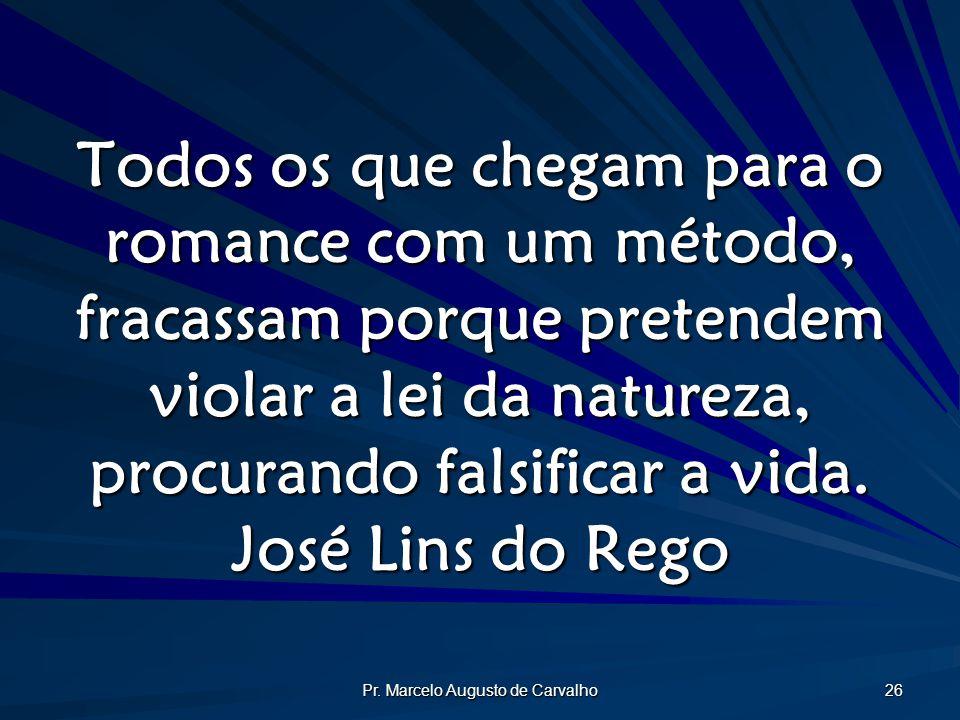 Pr. Marcelo Augusto de Carvalho 26 Todos os que chegam para o romance com um método, fracassam porque pretendem violar a lei da natureza, procurando f
