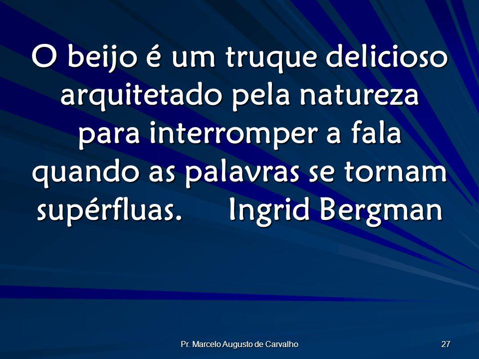 Pr. Marcelo Augusto de Carvalho 27 O beijo é um truque delicioso arquitetado pela natureza para interromper a fala quando as palavras se tornam supérf