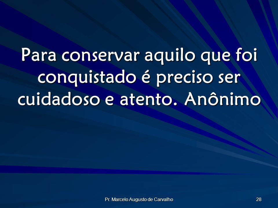 Pr. Marcelo Augusto de Carvalho 28 Para conservar aquilo que foi conquistado é preciso ser cuidadoso e atento.Anônimo