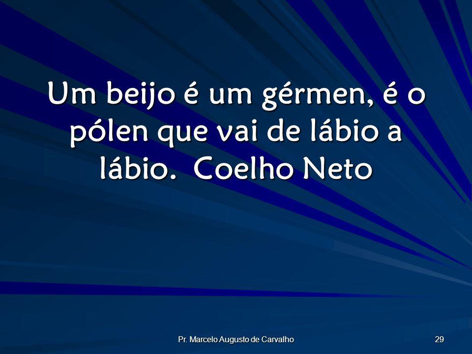 Pr. Marcelo Augusto de Carvalho 29 Um beijo é um gérmen, é o pólen que vai de lábio a lábio.Coelho Neto